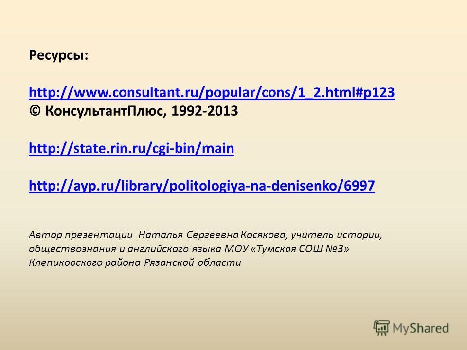 Ресурсы: http://www.consultant.ru/popular/cons/1_2.html#p123 © КонсультантПлюс, 1992-2013 http://state.rin.ru/cgi-bin/main http://ayp.ru/library/politologiya-na-denisenko/6997 Автор презентации Наталья Сергеевна Косякова, учитель истории, обществозна