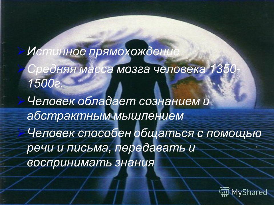 Истинное прямохождение Средняя масса мозга человека 1350- 1500г. Человек обладает сознанием и абстрактным мышлением Человек способен общаться с помощью речи и письма, передавать и воспринимать знания