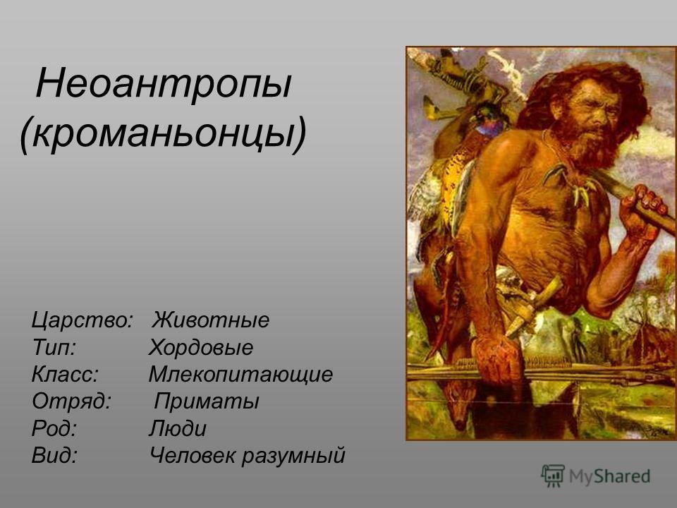 Неоантропы (кроманьонцы) Царство: Животные Тип: Хордовые Класс: Млекопитающие Отряд: Приматы Род: Люди Вид: Человек разумный