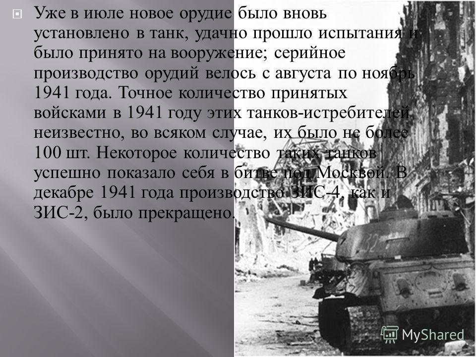 Уже в июле новое орудие было вновь установлено в танк, удачно прошло испытания и было принято на вооружение ; серийное производство орудий велось с августа по ноябрь 1941 года. Точное количество принятых войсками в 1941 году этих танков - истребителе