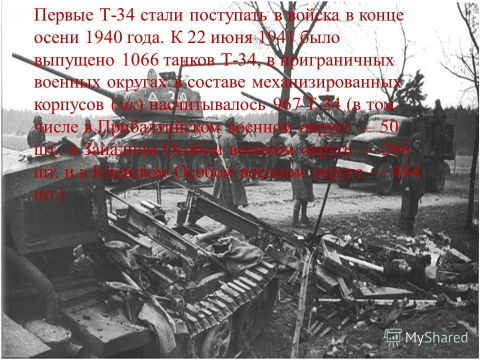 Первые Т -34 стали поступать в войска в конце осени 1940 года. К 22 июня 1941 было выпущено 1066 танков Т -34, в приграничных военных округах в составе механизированных корпусов ( мк ) насчитывалось 967 Т -34 ( в том числе в Прибалтийском военном окр