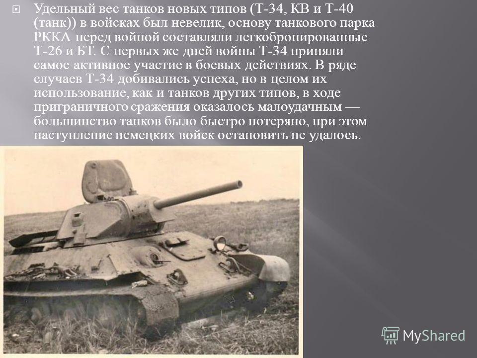 Удельный вес танков новых типов ( Т -34, КВ и Т -40 ( танк )) в войсках был невелик, основу танкового парка РККА перед войной составляли легкобронированные Т -26 и БТ. С первых же дней войны Т -34 приняли самое активное участие в боевых действиях. В