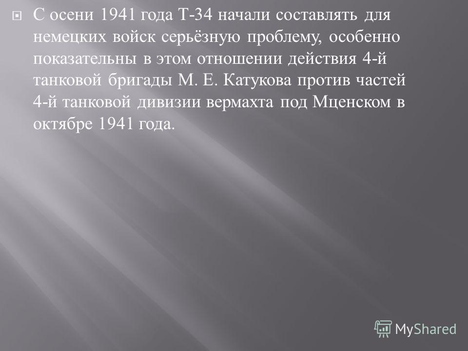 С осени 1941 года Т -34 начали составлять для немецких войск серьёзную проблему, особенно показательны в этом отношении действия 4- й танковой бригады М. Е. Катукова против частей 4- й танковой дивизии вермахта под Мценском в октябре 1941 года.