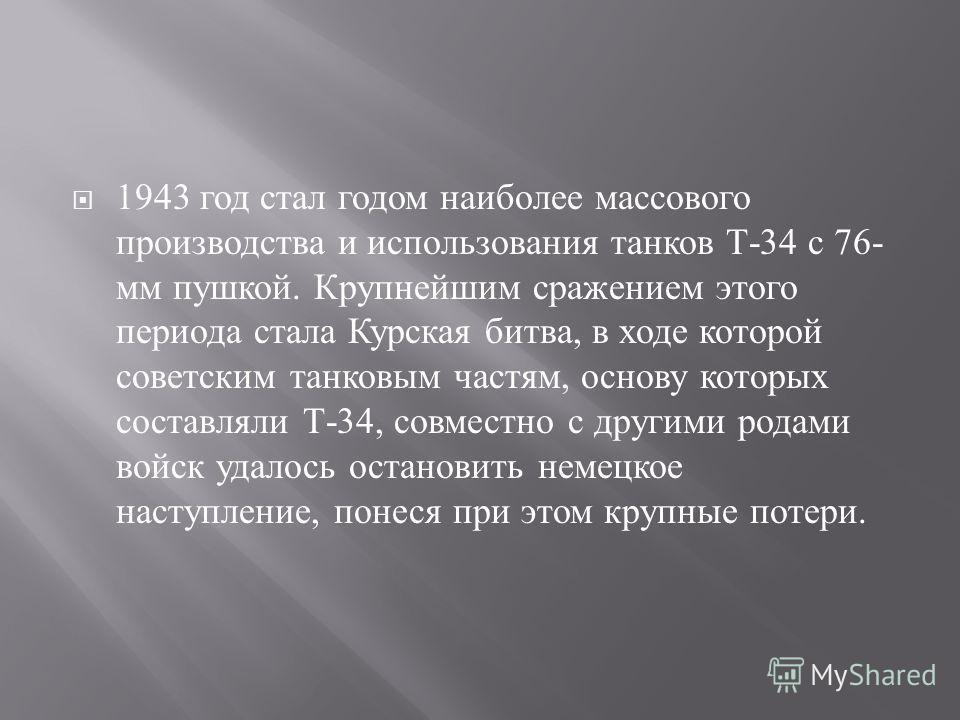 1943 год стал годом наиболее массового производства и использования танков Т -34 с 76- мм пушкой. Крупнейшим сражением этого периода стала Курская битва, в ходе которой советским танковым частям, основу которых составляли Т -34, совместно с другими р