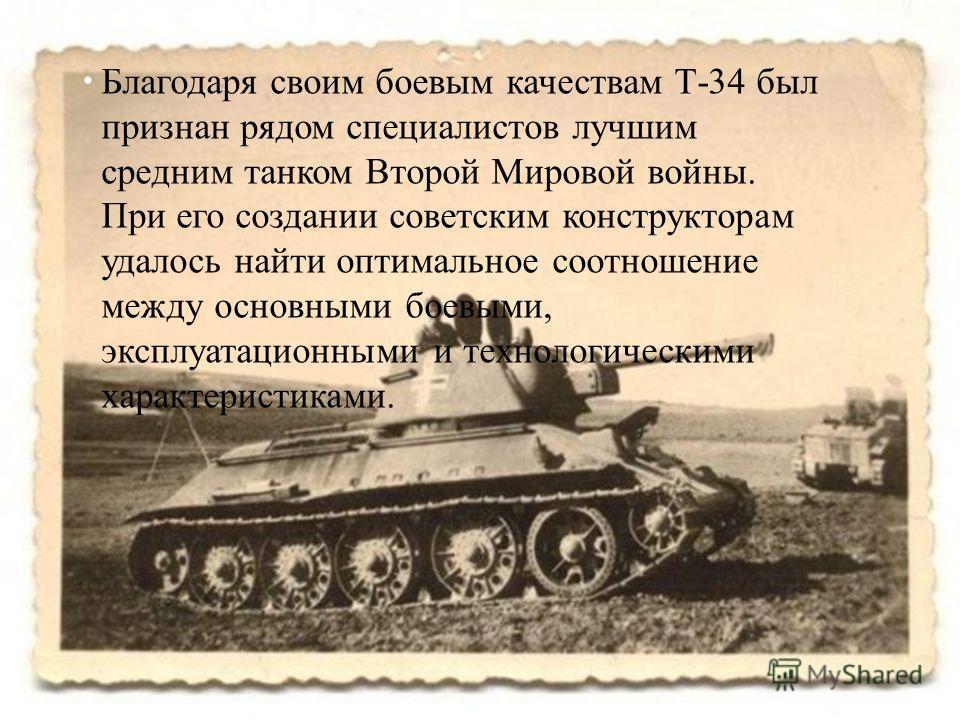 Благодаря своим боевым качествам Т -34 был признан рядом специалистов лучшим средним танком Второй Мировой войны. При его создании советским конструкторам удалось найти оптимальное соотношение между основными боевыми, эксплуатационными и технологичес