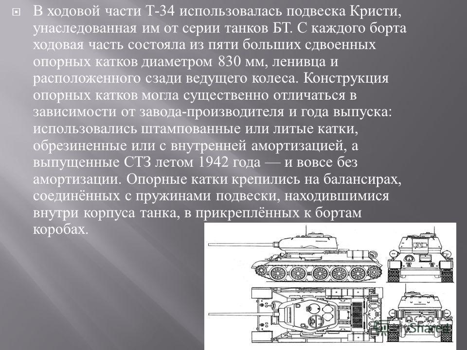В ходовой части Т -34 использовалась подвеска Кристи, унаследованная им от серии танков БТ. С каждого борта ходовая часть состояла из пяти больших сдвоенных опорных катков диаметром 830 мм, ленивца и расположенного сзади ведущего колеса. Конструкция