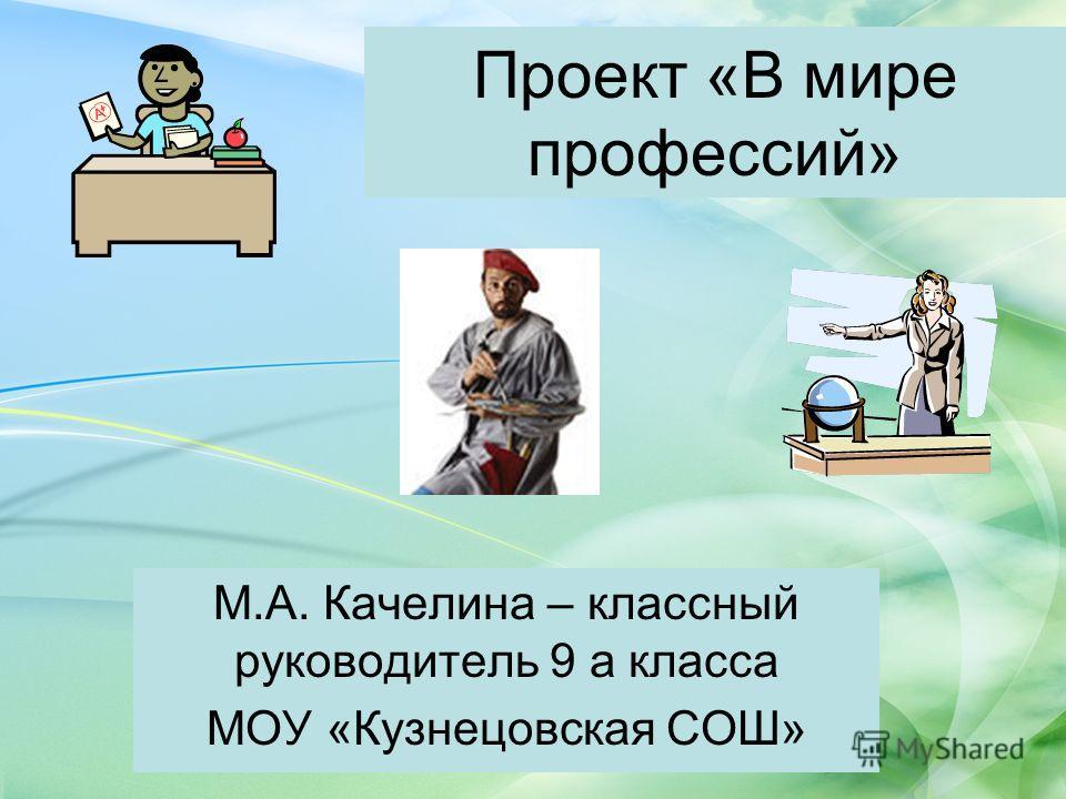 Проект «В мире профессий» М.А. Качелина – классный руководитель 9 а класса МОУ «Кузнецовская СОШ»