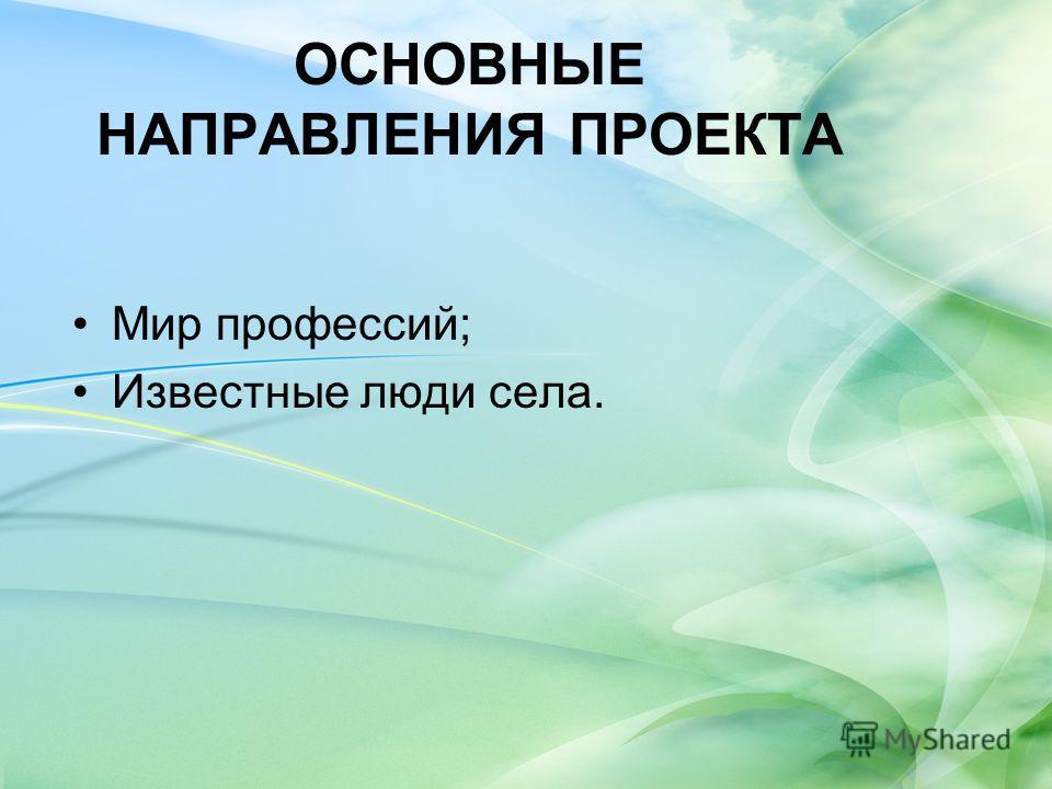 ОСНОВНЫЕ НАПРАВЛЕНИЯ ПРОЕКТА Мир профессий; Известные люди села.