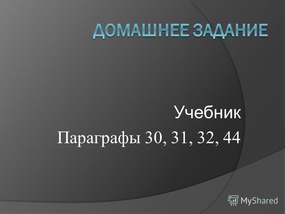 Учебник Параграфы 30, 31, 32, 44