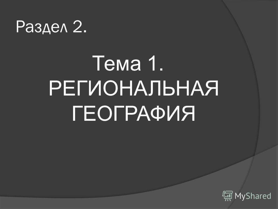 Раздел 2. Тема 1. РЕГИОНАЛЬНАЯ ГЕОГРАФИЯ