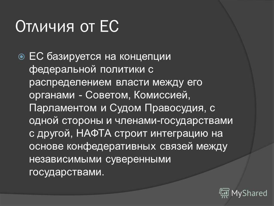 Отличия от ЕС ЕС базируется на концепции федеральной политики с распределением власти между его органами - Советом, Комиссией, Парламентом и Судом Правосудия, с одной стороны и членами-государствами с другой, НАФТА строит интеграцию на основе конфеде