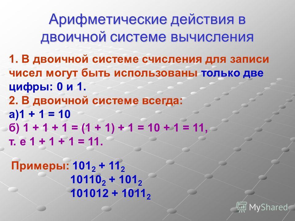 Арифметические действия в двоичной системе вычисления Примеры: 101 2 + 11 2 10110 2 + 101 2 101012 + 1011 2 1. В двоичной системе счисления для записи чисел могут быть использованы только две цифры: 0 и 1. 2. В двоичной системе всегда: а)1 + 1 = 10 б