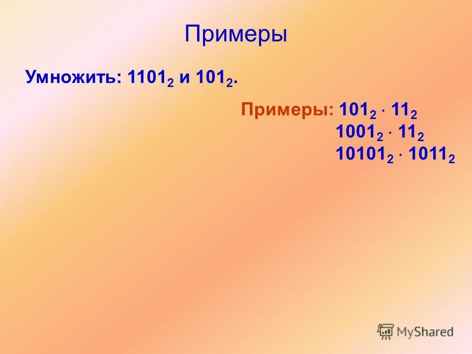 Примеры Умножить: 1101 2 и 101 2. Примеры: 101 2 11 2 1001 2 11 2 10101 2 1011 2