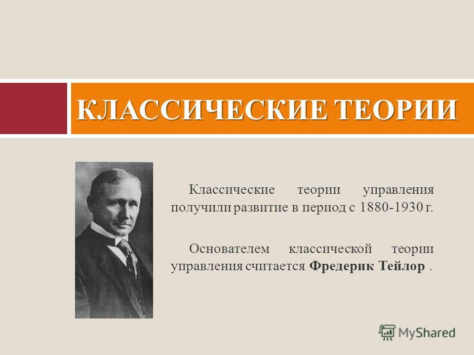 Классические теории управления получили развитие в период с 1880-1930 г. Основателем классической теории управления считается Фредерик Тейлор. КЛАССИЧЕСКИЕ ТЕОРИИ
