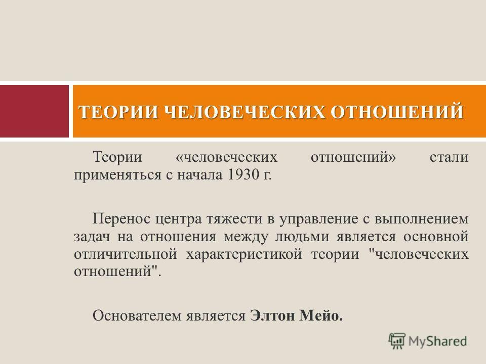 Теории «человеческих отношений» стали применяться с начала 1930 г. Перенос центра тяжести в управление с выполнением задач на отношения между людьми является основной отличительной характеристикой теории