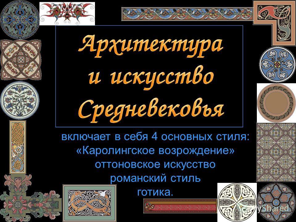 включает в себя 4 основных стиля: «Каролингское возрождение» оттоновское искусство романский стиль готика.