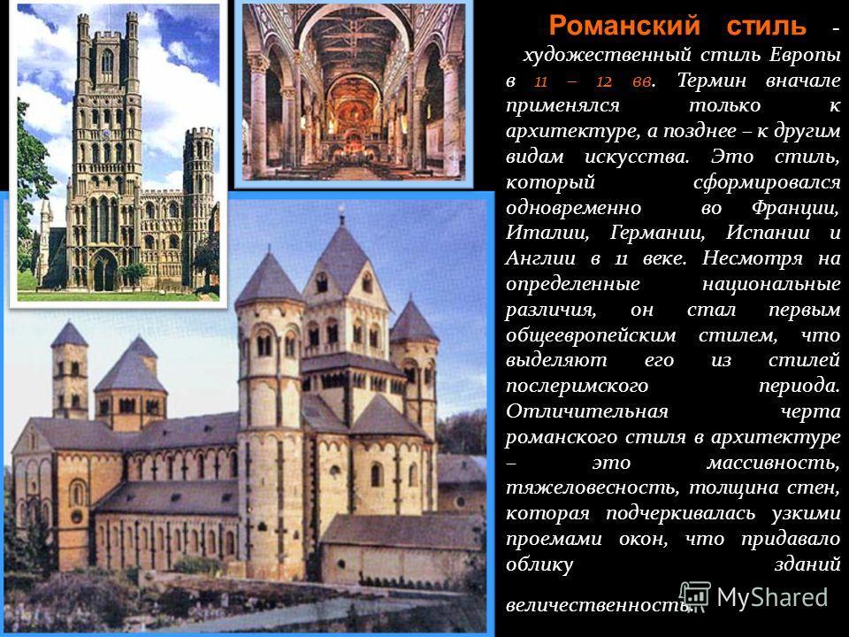 Романский стиль - художественный стиль Европы в 11 – 12 вв. Термин вначале применялся только к архитектуре, а позднее – к другим видам искусства. Это стиль, который сформировался одновременно во Франции, Италии, Германии, Испании и Англии в 11 веке.
