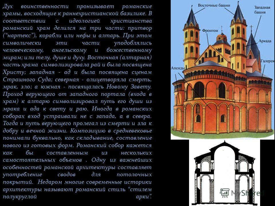Дух воинственности пронизывает романские храмы, восходящие к раннехристианской базилике. В соответствии с идеологией христианства романский храм делился на три части: притвор (нартекс), корабли или нефы и алтарь. При этом символически эти части уподо