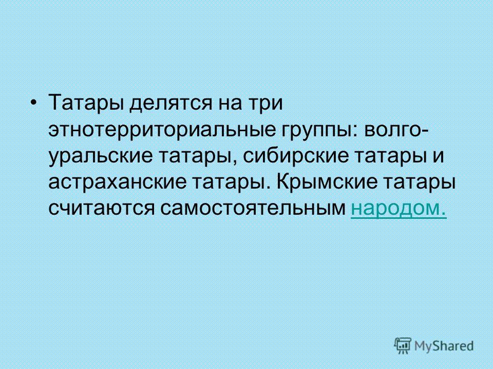 Татары делятся на три этнотерриториальные группы: волго- уральские татары, сибирские татары и астраханские татары. Крымские татары считаются самостоятельным народом.народом.