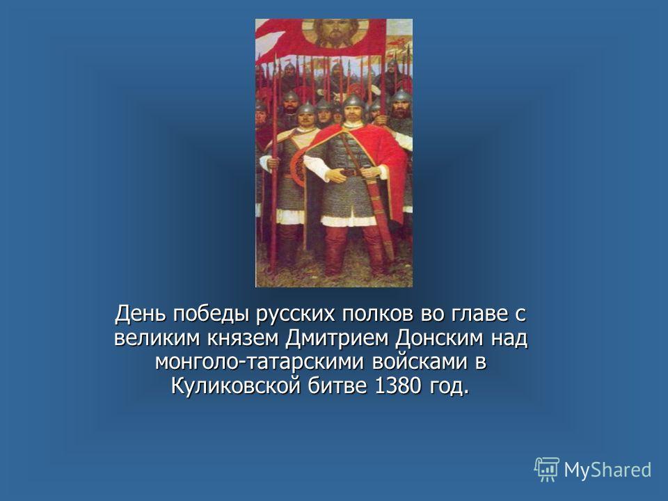 День победы русских полков во главе с великим князем Дмитрием Донским над монголо-татарскими войсками в Куликовской битве 1380 год.