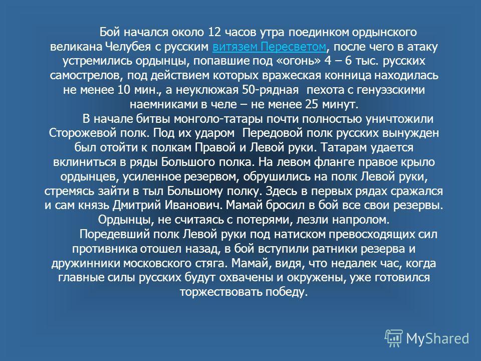 Бой начался около 12 часов утра поединком ордынского великана Челубея с русским витязем Пересветом, после чего в атаку устремились ордынцы, попавшие под «огонь» 4 – 6 тыс. русских самострелов, под действием которых вражеская конница находилась не мен
