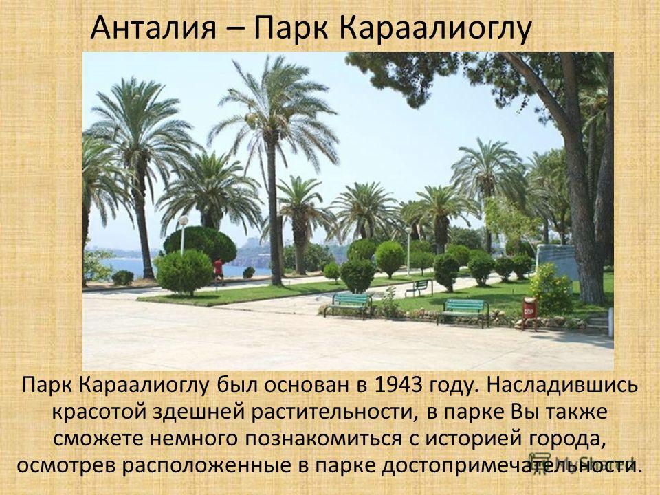 Анталия – Парк Караалиоглу Парк Караалиоглу был основан в 1943 году. Насладившись красотой здешней растительности, в парке Вы также сможете немного познакомиться с историей города, осмотрев расположенные в парке достопримечательности.