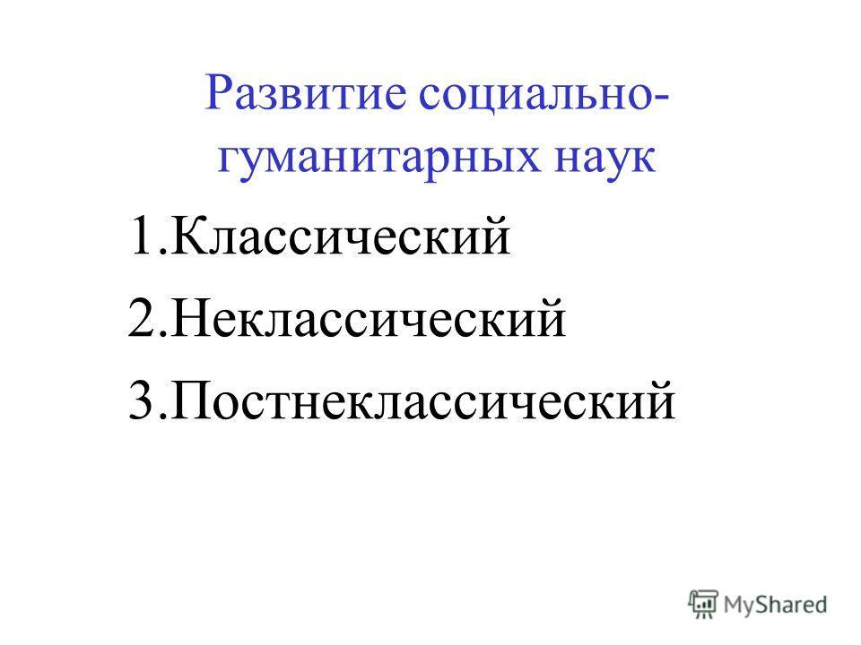 Развитие социально- гуманитарных наук 1.Классический 2.Неклассический 3.Постнеклассический