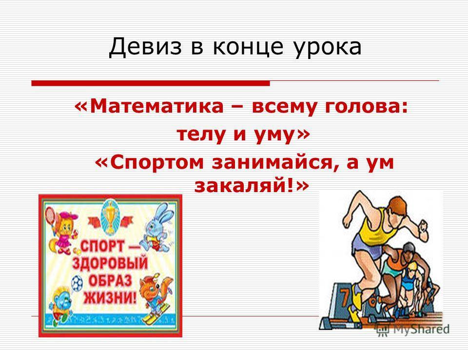Девиз в конце урока «Математика – всему голова: телу и уму» «Спортом занимайся, а ум закаляй!»