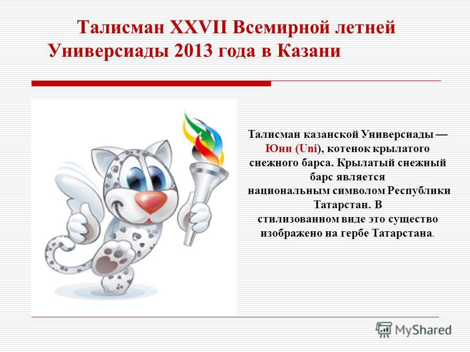 Талисман XXVII Всемирной летней Универсиады 2013 года в Казани Талисман казанской Универсиады Юни (Uni), котенок крылатого снежного барса. Крылатый снежный барс является национальным символом Республики Татарстан. В стилизованном виде это существо из