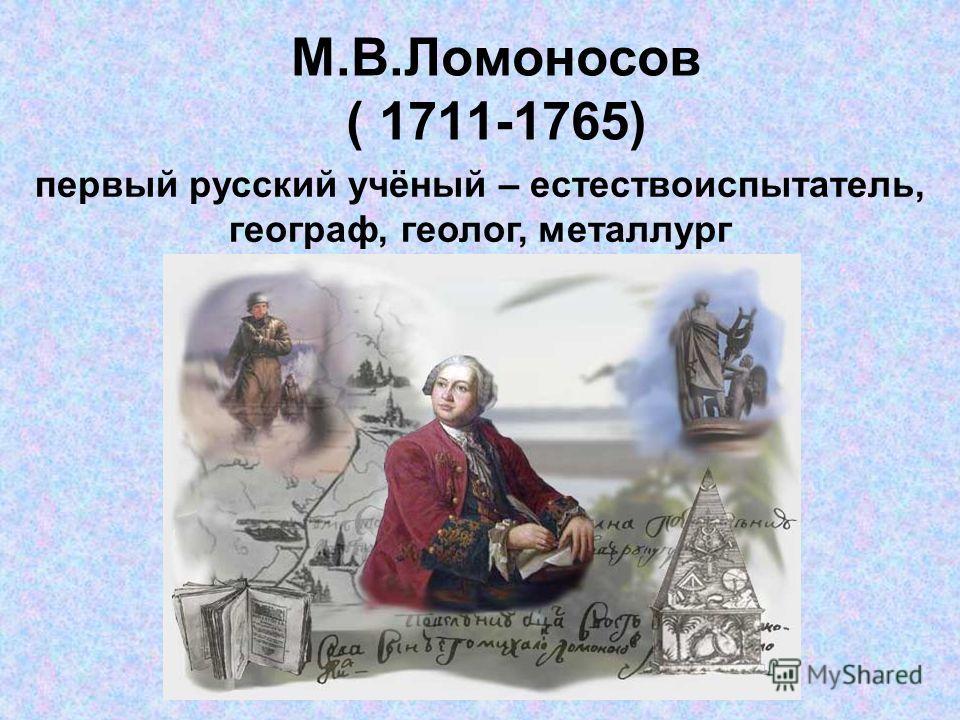 М.В.Ломоносов ( 1711-1765) первый русский учёный – естествоиспытатель, географ, геолог, металлург