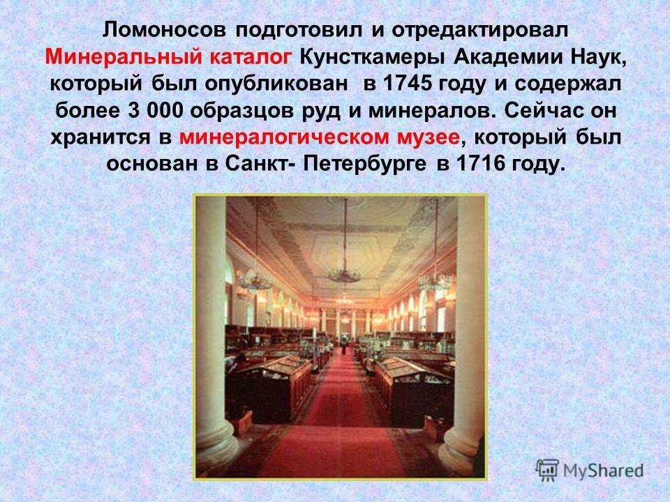 Ломоносов подготовил и отредактировал Минеральный каталог Кунсткамеры Академии Наук, который был опубликован в 1745 году и содержал более 3 000 образцов руд и минералов. Сейчас он хранится в минералогическом музее, который был основан в Санкт- Петерб