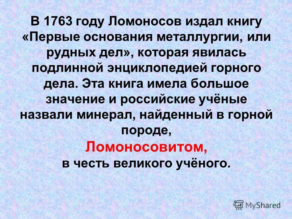 В 1763 году Ломоносов издал книгу «Первые основания металлургии, или рудных дел», которая явилась подлинной энциклопедией горного дела. Эта книга имела большое значение и российские учёные назвали минерал, найденный в горной породе, Ломоносовитом, в