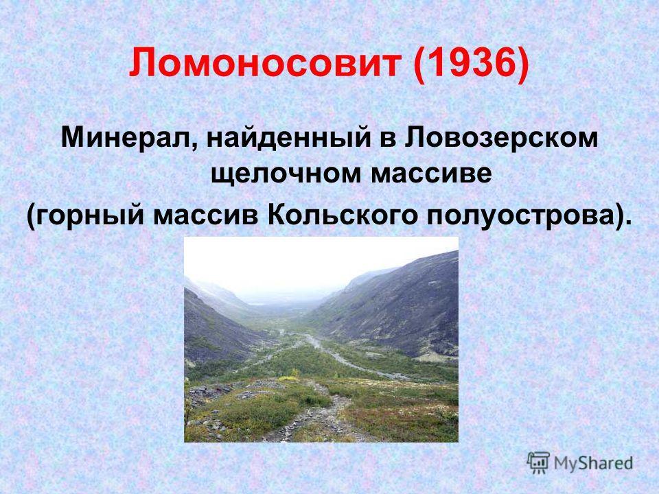 Ломоносовит (1936) Минерал, найденный в Ловозерском щелочном массиве (горный массив Кольского полуострова).