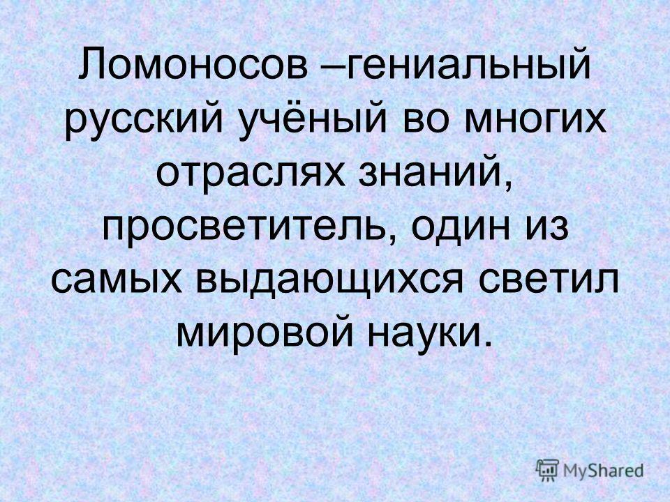 Ломоносов –гениальный русский учёный во многих отраслях знаний, просветитель, один из самых выдающихся светил мировой науки.