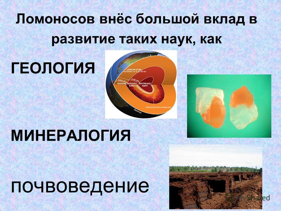 Ломоносов внёс большой вклад в развитие таких наук, как ГЕОЛОГИЯ МИНЕРАЛОГИЯ почвоведение