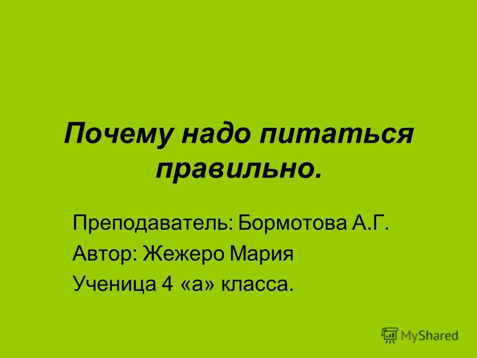 Почему надо питаться правильно. Преподаватель: Бормотова А.Г. Автор: Жежеро Мария Ученица 4 «а» класса.