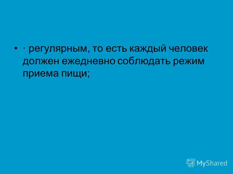 · регулярным, то есть каждый человек должен ежедневно соблюдать режим приема пищи;