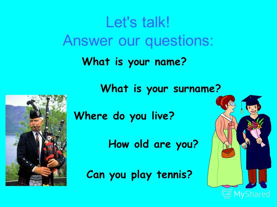 Let's talk! Answer our questions: What is your name? What is your surname? Where do you live? How old are you? Can you play tennis?