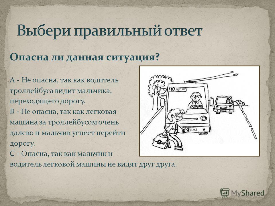 Опасна ли данная ситуация? А - Не опасна, так как водитель троллейбуса видит мальчика, переходящего дорогу. В - Не опасна, так как легковая машина за троллейбусом очень далеко и мальчик успеет перейти дорогу. С - Опасна, так как мальчик и водитель ле