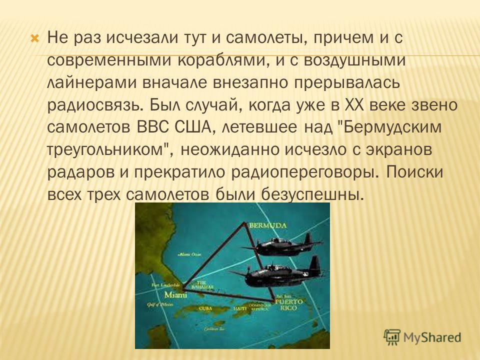Не раз исчезали тут и самолеты, причем и с современными кораблями, и с воздушными лайнерами вначале внезапно прерывалась радиосвязь. Был случай, когда уже в XX веке звено самолетов ВВС США, летевшее над