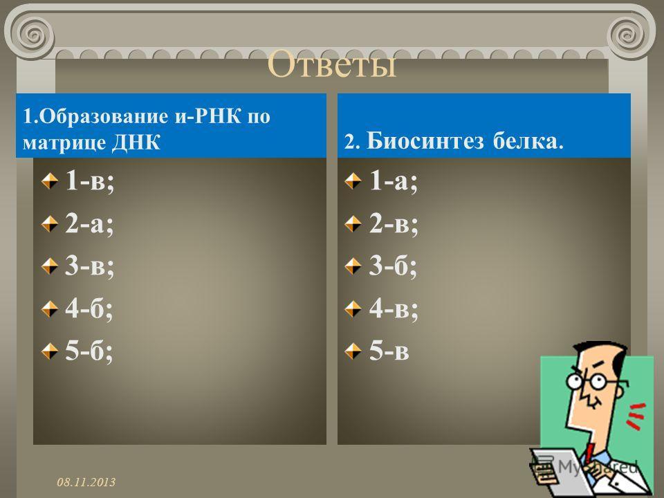 Ответы 1.Образование и-РНК по матрице ДНК 1-в; 2-а; 3-в; 4-б; 5-б; 2. Биосинтез белка. 1-а; 2-в; 3-б; 4-в; 5-в 08.11.2013