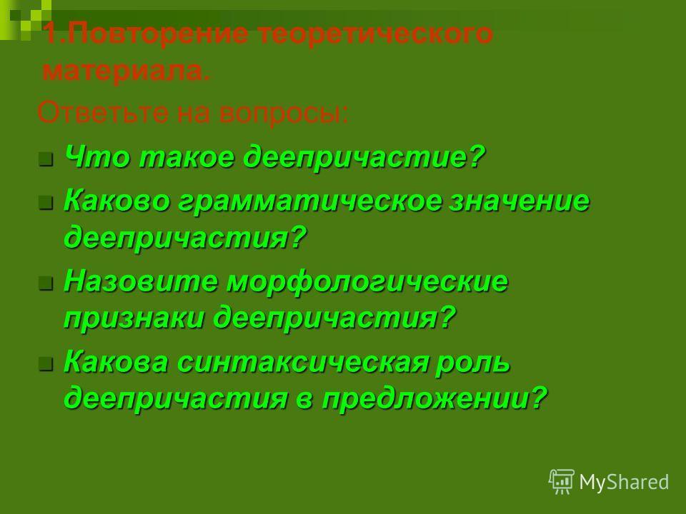 1.Повторение теоретического материала. Ответьте на вопросы: Что такое деепричастие? Что такое деепричастие? Каково грамматическое значение деепричастия? Каково грамматическое значение деепричастия? Назовите морфологические признаки деепричастия? Назо