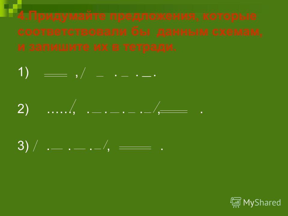 4.Придумайте предложения, которые соответствовали бы данным схемам, и запишите их в тетради. 1),... 2) ……,....,. 3)...,.