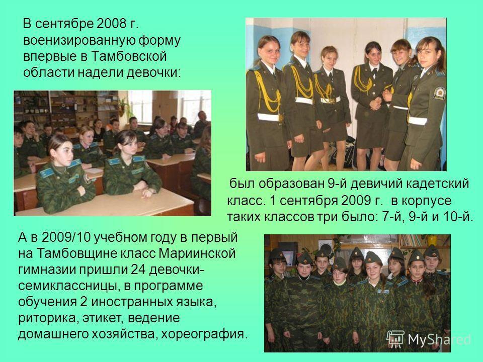 В сентябре 2008 г. военизированную форму впервые в Тамбовской области надели девочки: был образован 9-й девичий кадетский класс. 1 сентября 2009 г. в корпусе таких классов три было: 7-й, 9-й и 10-й. А в 2009/10 учебном году в первый на Тамбовщине кла