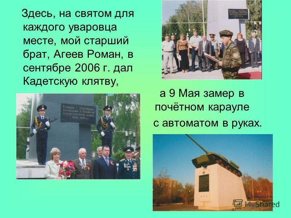 Здесь, на святом для каждого уваровца месте, мой старший брат, Агеев Роман, в сентябре 2006 г. дал Кадетскую клятву, а 9 Мая замер в почётном карауле с автоматом в руках.