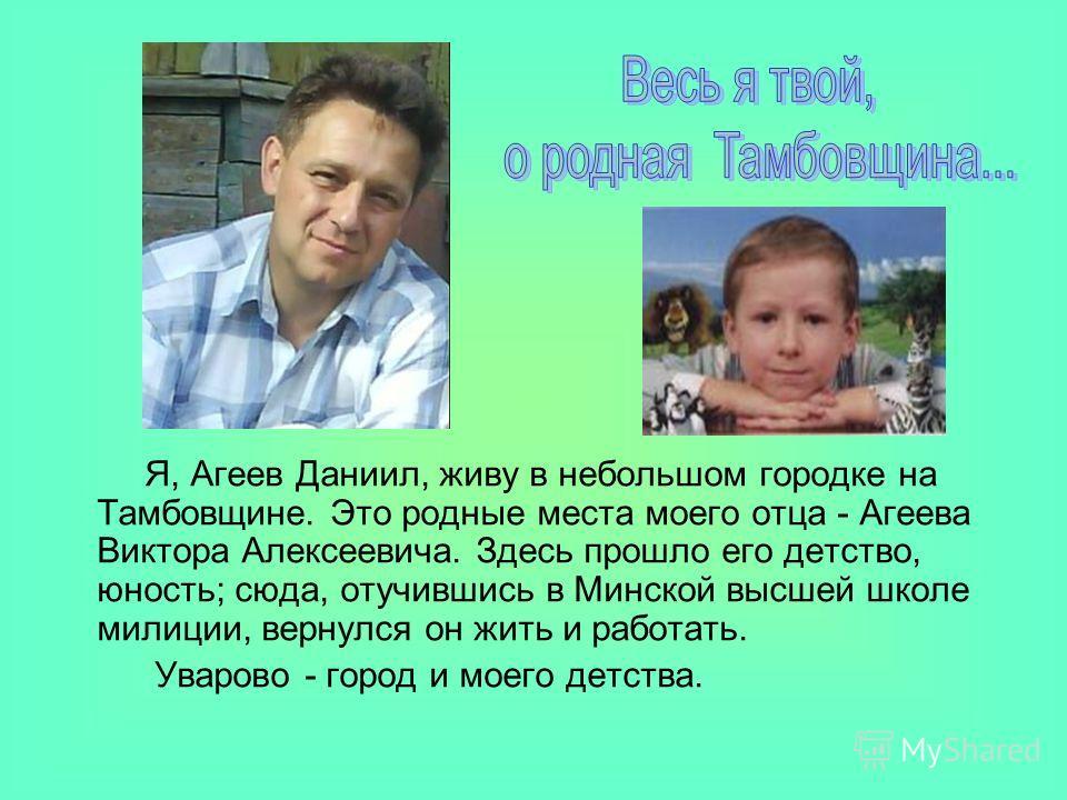 Я, Агеев Даниил, живу в небольшом городке на Тамбовщине. Это родные места моего отца - Агеева Виктора Алексеевича. Здесь прошло его детство, юность; сюда, отучившись в Минской высшей школе милиции, вернулся он жить и работать. Уварово - город и моего
