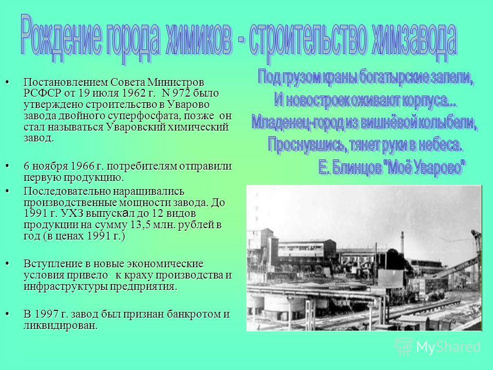 Постановлением Совета Министров РСФСР от 19 июля 1962 г. N 972 было утверждено строительство в Уварово завода двойного суперфосфата, позже он стал называться Уваровский химический завод.Постановлением Совета Министров РСФСР от 19 июля 1962 г. N 972 б