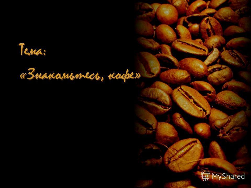 Тема: «Знакомьтесь, кофе» Тема: «Знакомьтесь, кофе»