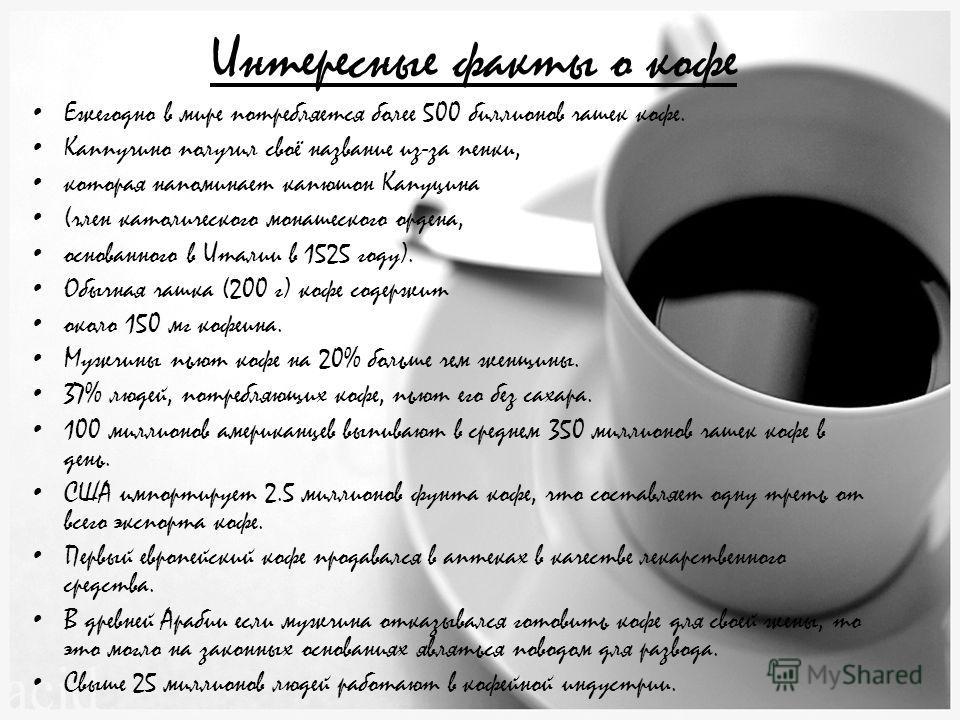 Интересные факты о кофе Ежегодно в мире потребляется более 500 биллионов чашек кофе. Каппучино получил своё название из-за пенки, которая напоминает капюшон Капуцина (член католического монашеского ордена, основанного в Италии в 1525 году). Обычная ч