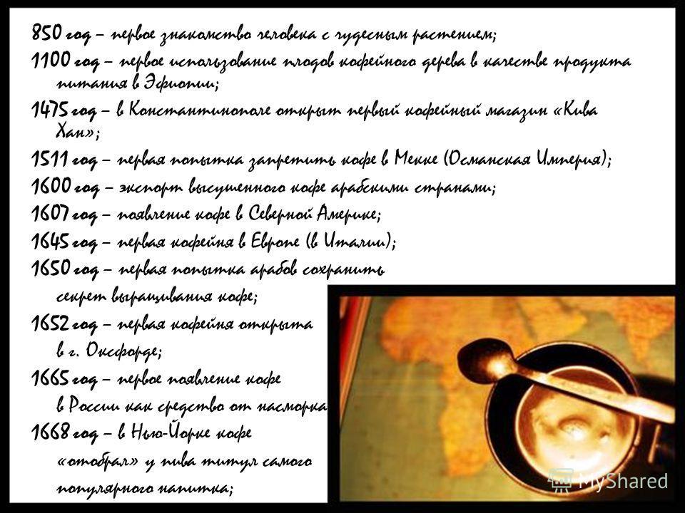 850 год – первое знакомство человека с чудесным растением; 1100 год – первое использование плодов кофейного дерева в качестве продукта питания в Эфиопии; 1475 год – в Константинополе открыт первый кофейный магазин «Кива Хан»; 1511 год – первая попытк
